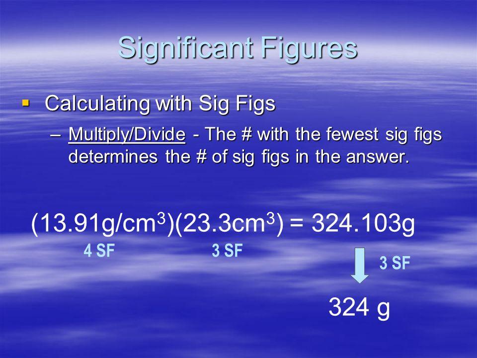 Significant Figures (13.91g/cm3)(23.3cm3) = 324.103g 324 g