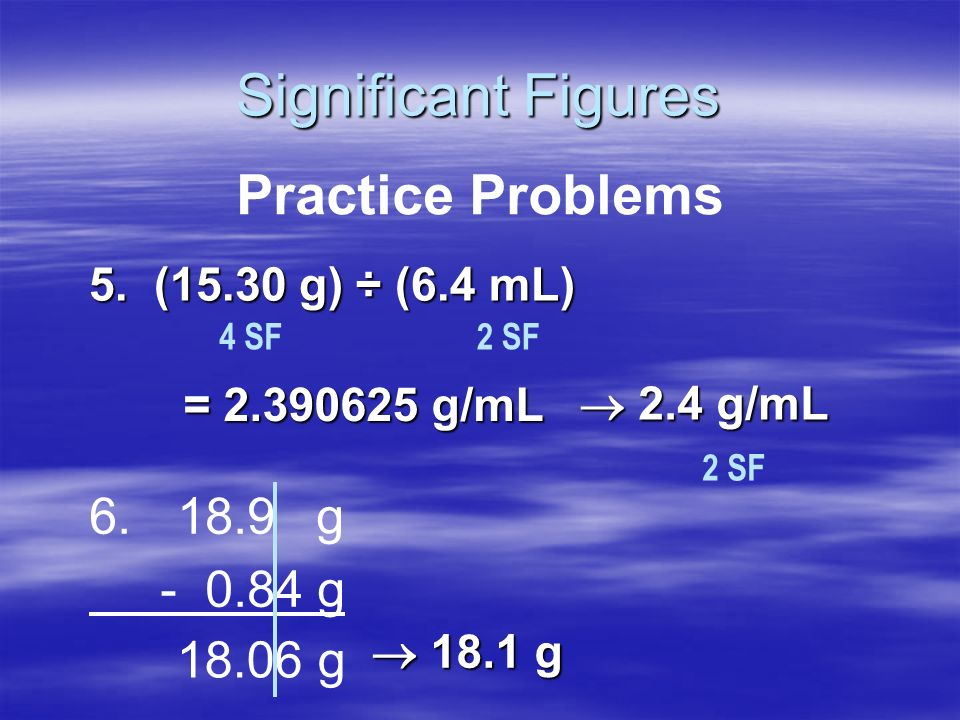 Significant Figures Practice Problems 6. 18.9 g - 0.84 g 18.06 g