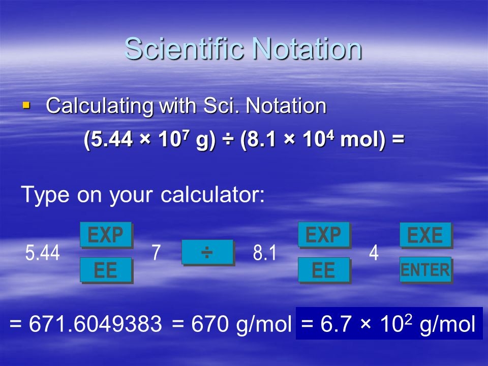Scientific Notation Type on your calculator: = 671.6049383 = 670 g/mol