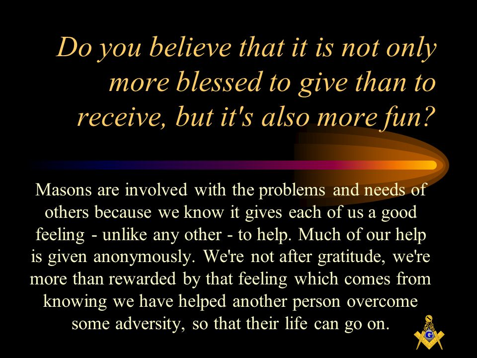 Do you believe that it is not only more blessed to give than to receive, but it s also more fun