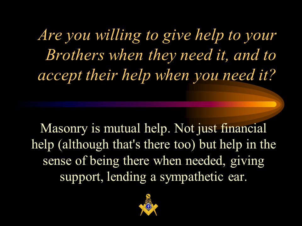 Are you willing to give help to your Brothers when they need it, and to accept their help when you need it