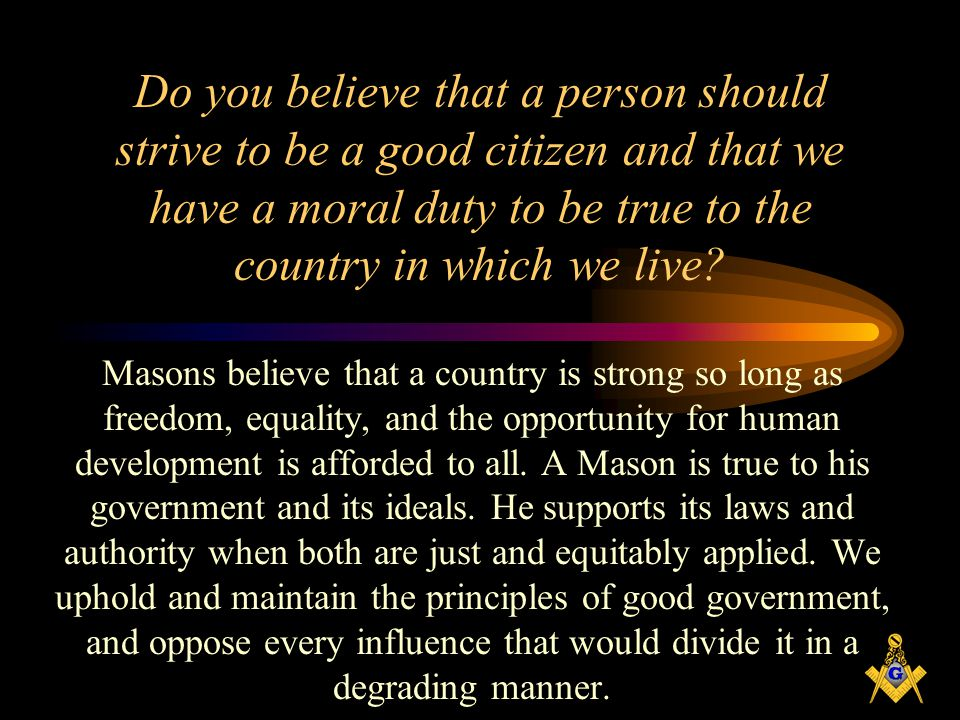Do you believe that a person should strive to be a good citizen and that we have a moral duty to be true to the country in which we live
