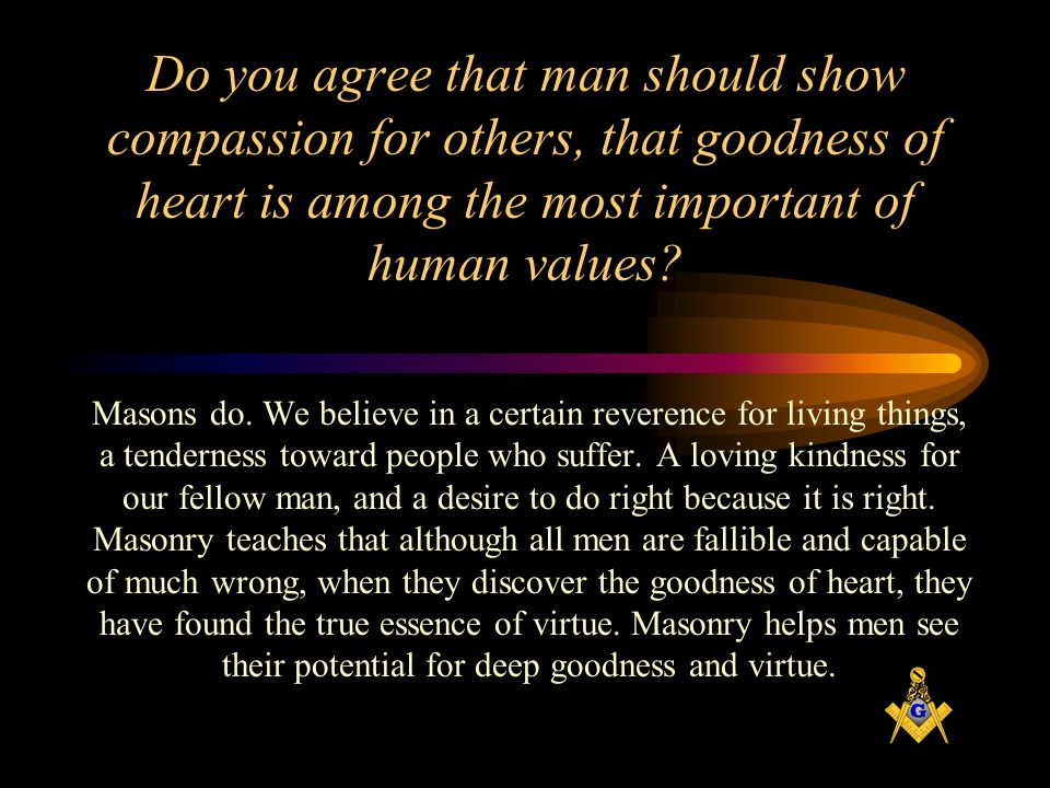 Do you agree that man should show compassion for others, that goodness of heart is among the most important of human values