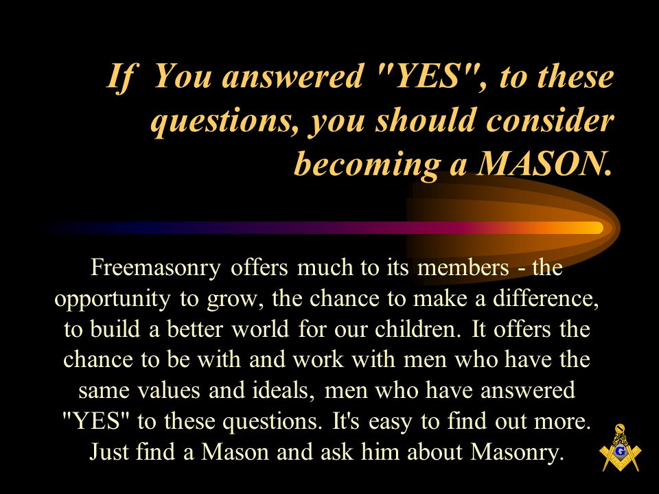 If You answered YES , to these questions, you should consider becoming a MASON.