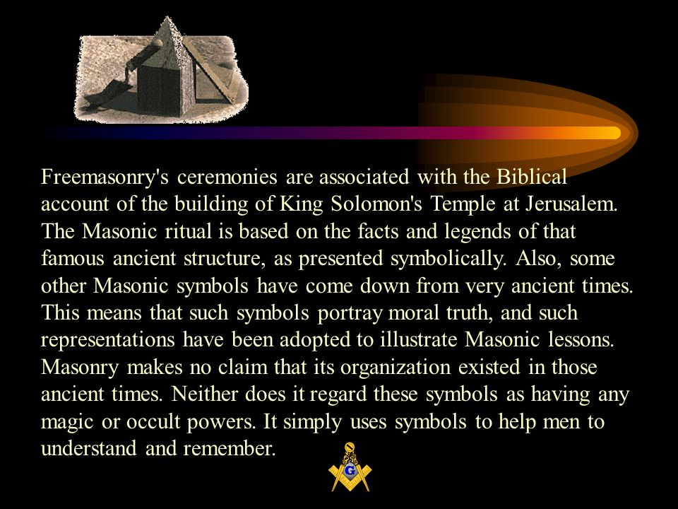 Freemasonry s ceremonies are associated with the Biblical account of the building of King Solomon s Temple at Jerusalem.