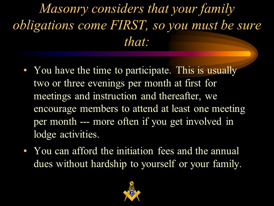 Masonry considers that your family obligations come FIRST, so you must be sure that:
