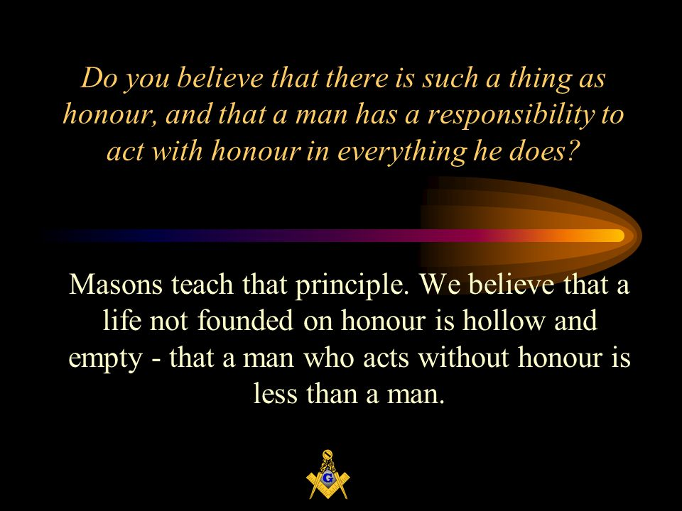 Do you believe that there is such a thing as honour, and that a man has a responsibility to act with honour in everything he does