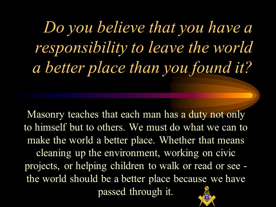Do you believe that you have a responsibility to leave the world a better place than you found it