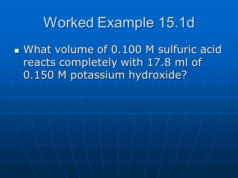 Worked Example 15.1d What volume of 0.100 M sulfuric acid reacts completely with 17.8 ml of 0.150 M potassium hydroxide