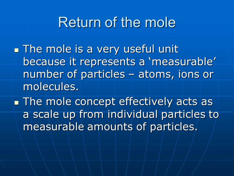 Return of the mole The mole is a very useful unit because it represents a 'measurable' number of particles – atoms, ions or molecules.