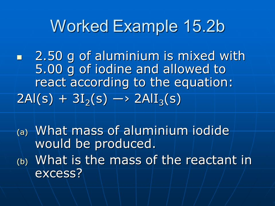 Worked Example 15.2b2.50 g of aluminium is mixed with 5.00 g of iodine and allowed to react according to the equation: