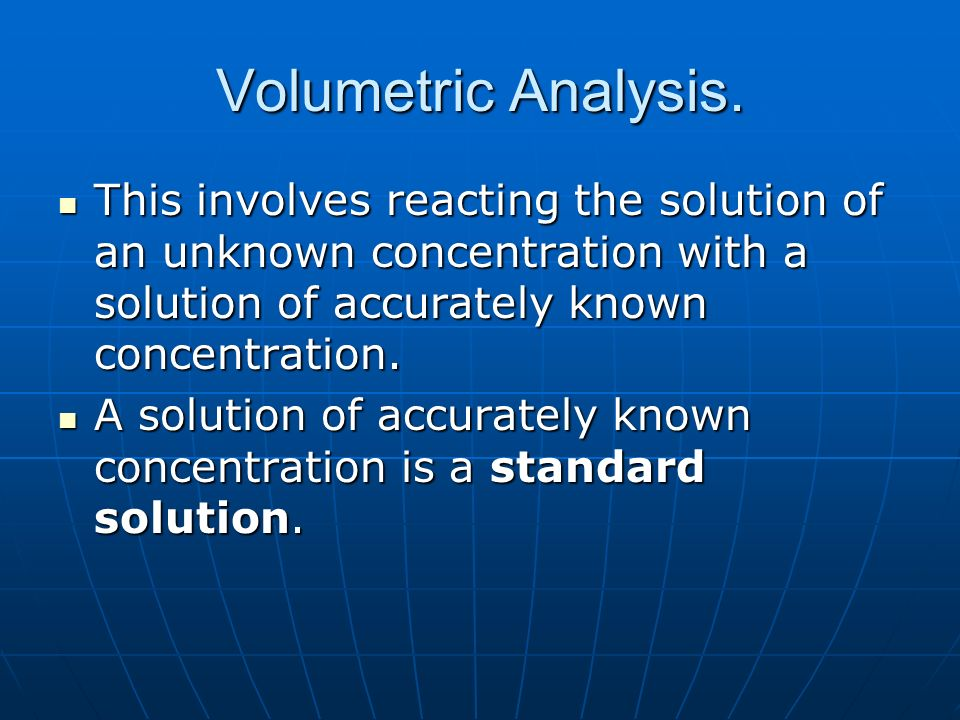 Volumetric Analysis.This involves reacting the solution of an unknown concentration with a solution of accurately known concentration.
