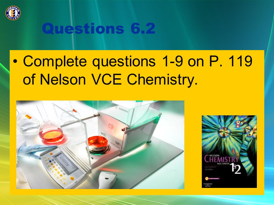 Questions 6.2 Complete questions 1-9 on P. 119 of Nelson VCE Chemistry.