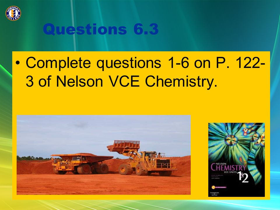 Questions 6.3 Complete questions 1-6 on P. 122-3 of Nelson VCE Chemistry.