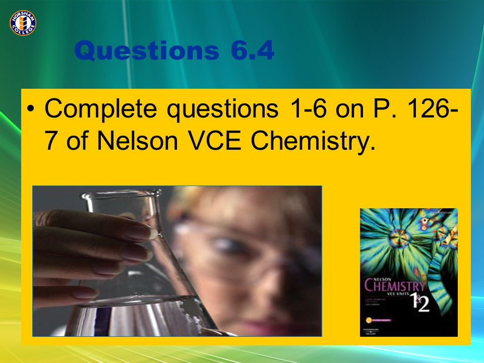 Questions 6.4 Complete questions 1-6 on P. 126-7 of Nelson VCE Chemistry.