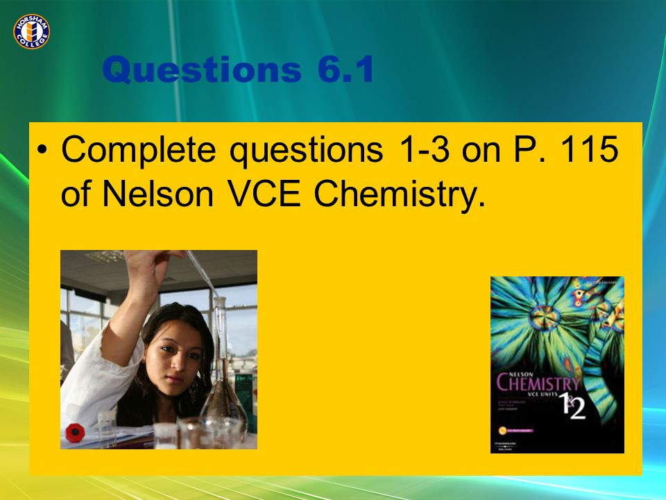Questions 6.1 Complete questions 1-3 on P. 115 of Nelson VCE Chemistry.
