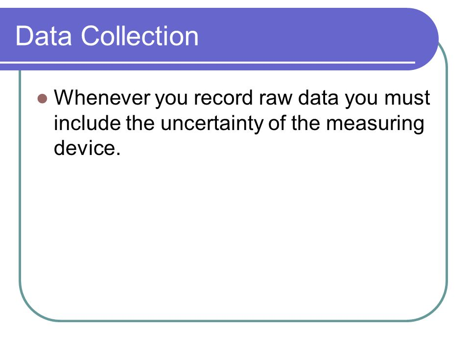 Data Collection Whenever you record raw data you must include the uncertainty of the measuring device.