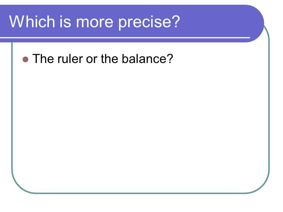 Which is more precise The ruler or the balance