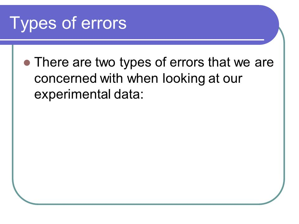 Types of errors There are two types of errors that we are concerned with when looking at our experimental data: