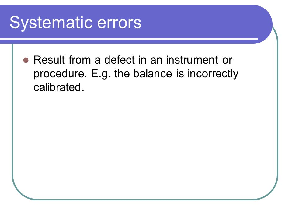 Systematic errors Result from a defect in an instrument or procedure.