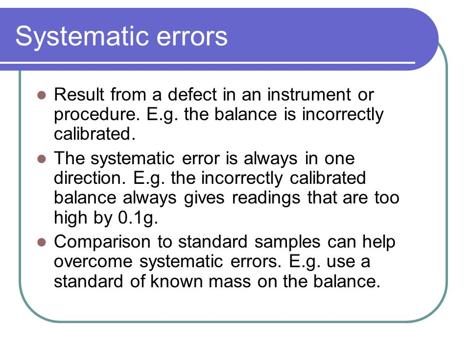 Systematic errors Result from a defect in an instrument or procedure. E.g. the balance is incorrectly calibrated.
