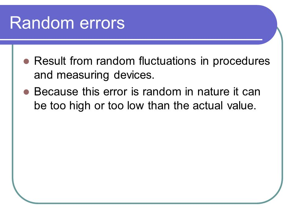 Random errors Result from random fluctuations in procedures and measuring devices.