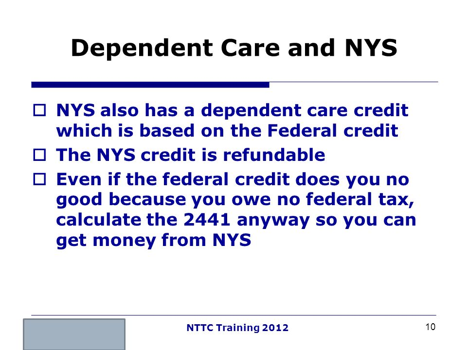 Dependent Care and NYS NYS also has a dependent care credit which is based on the Federal credit. The NYS credit is refundable.