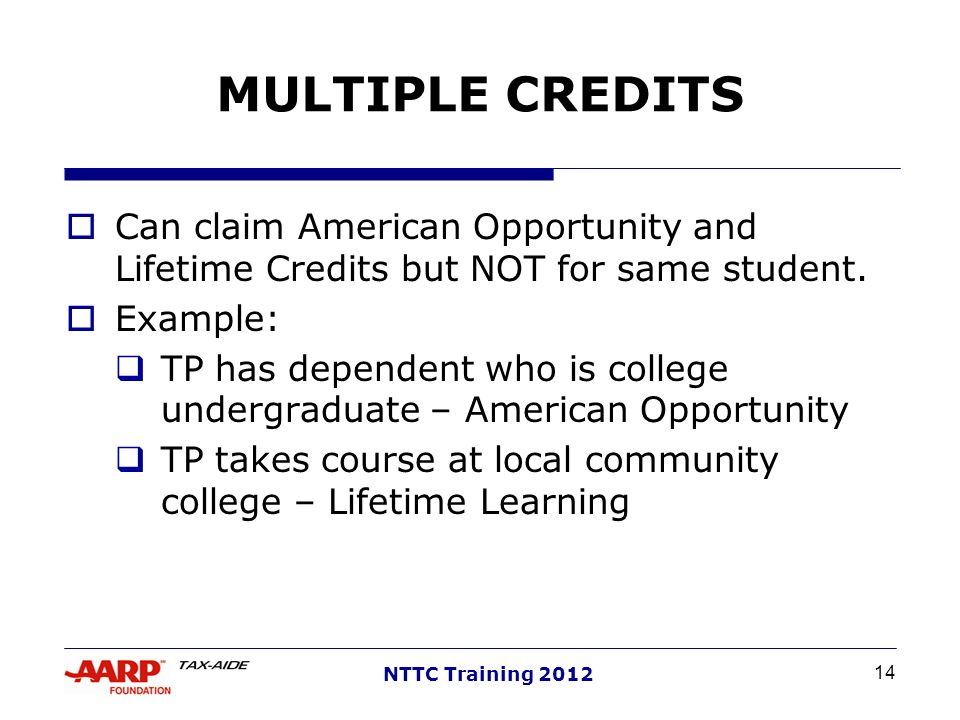 MULTIPLE CREDITS Can claim American Opportunity and Lifetime Credits but NOT for same student. Example: