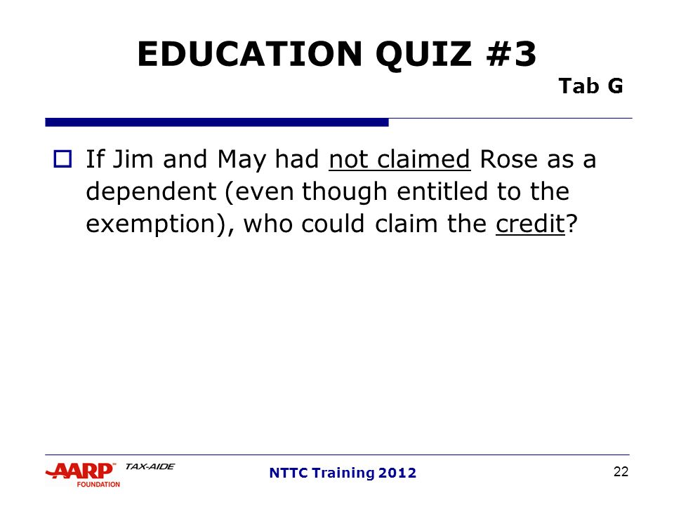 EDUCATION QUIZ #3 Tab G If Jim and May had not claimed Rose as a dependent (even though entitled to the exemption), who could claim the credit