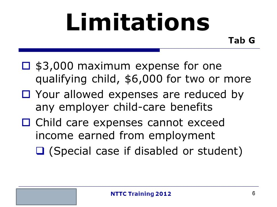 Limitations Tab G $3,000 maximum expense for one qualifying child, $6,000 for two or more.