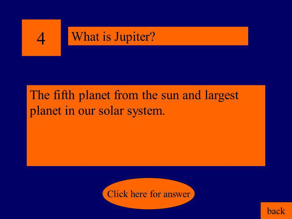 4 What is Jupiter The fifth planet from the sun and largest planet in our solar system. Click here for answer.