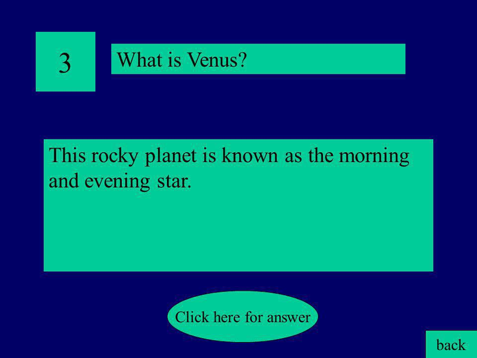 3 What is Venus This rocky planet is known as the morning and evening star. Click here for answer.