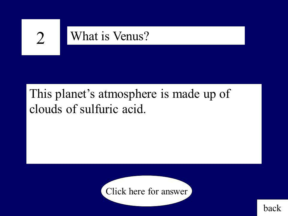 2 What is Venus This planet's atmosphere is made up of clouds of sulfuric acid. Click here for answer.