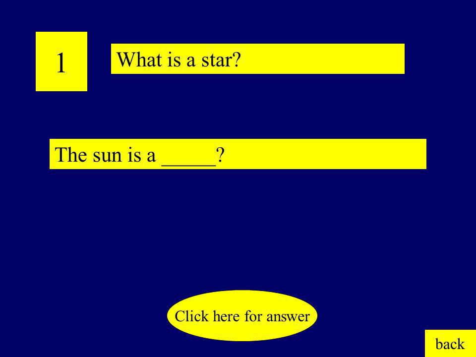 1 What is a star The sun is a _____ Click here for answer back