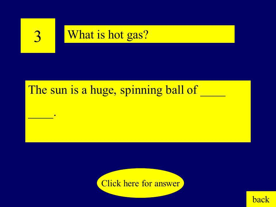 3 What is hot gas The sun is a huge, spinning ball of ____ ____.