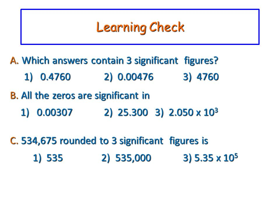 Learning Check A. Which answers contain 3 significant figures