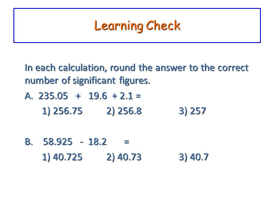 Learning Check In each calculation, round the answer to the correct number of significant figures. A. 235.05 + 19.6 + 2.1 =