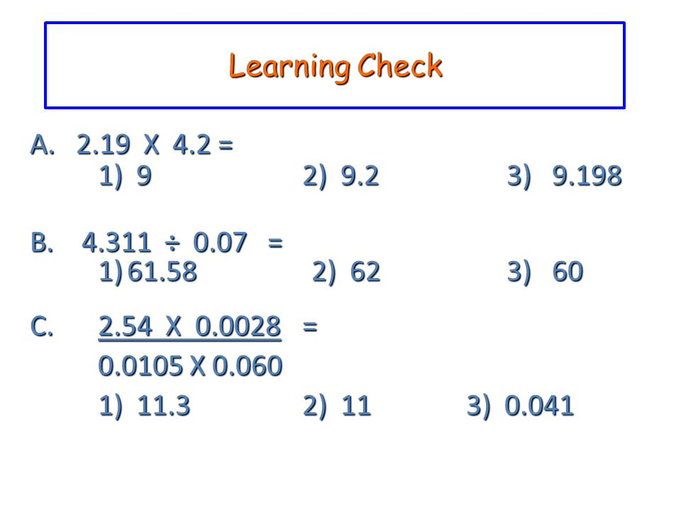 Learning Check A. 2.19 X 4.2 = 1) 9 2) 9.2 3) 9.198. B. 4.311 ÷ 0.07 = 1) 61.58 2) 62 3) 60.