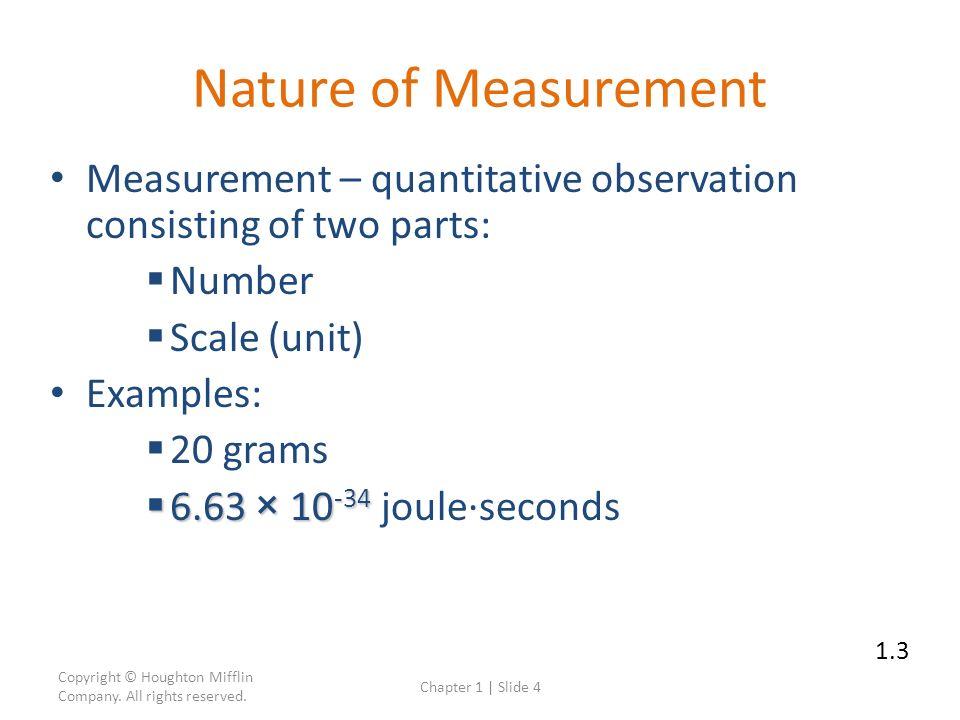 Nature of Measurement Measurement – quantitative observation consisting of two parts: Number. Scale (unit)