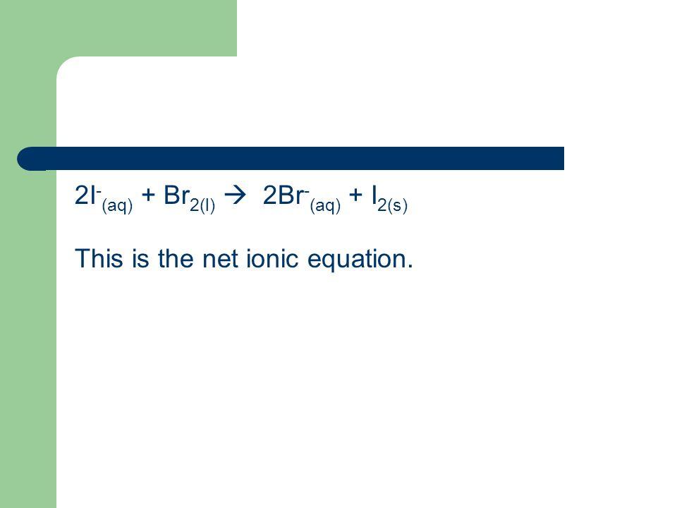 2I-(aq) + Br2(l)  2Br-(aq) + I2(s)