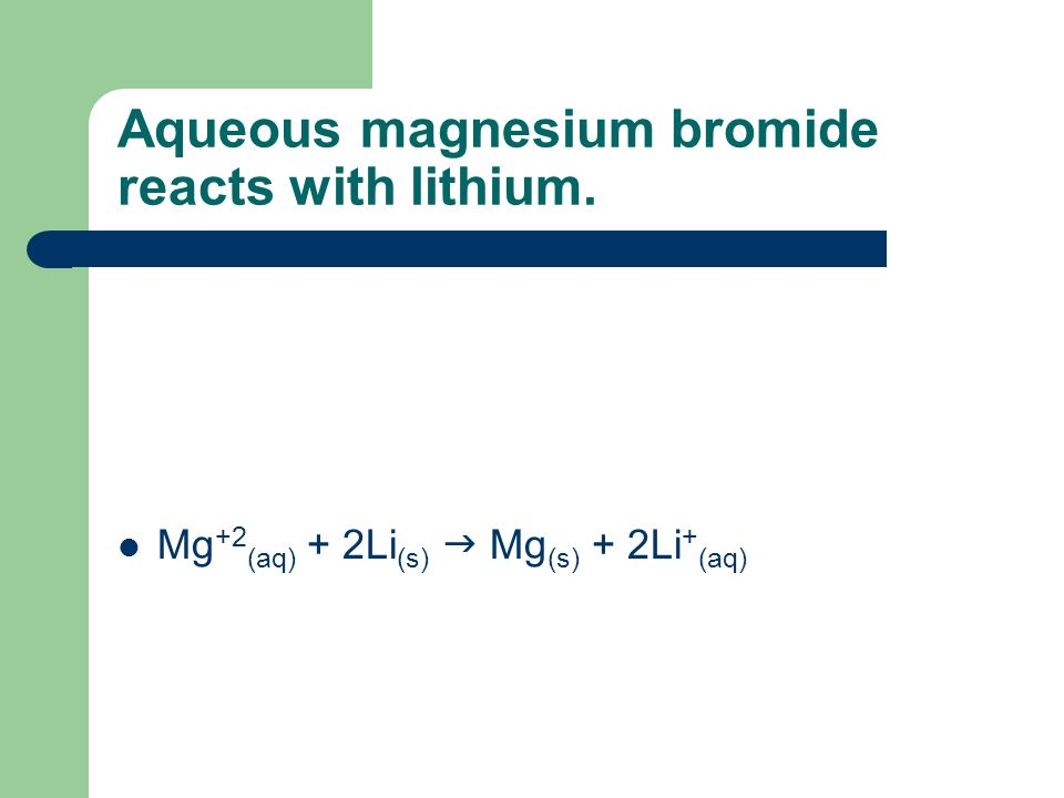 Aqueous magnesium bromide reacts with lithium.