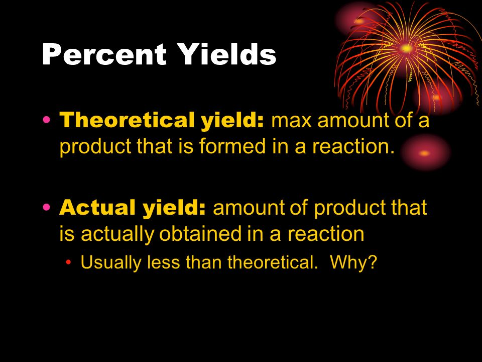 Percent Yields Theoretical yield: max amount of a product that is formed in a reaction.