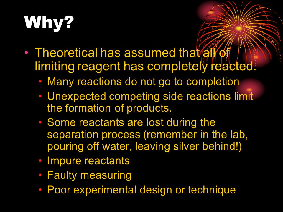 Why Theoretical has assumed that all of limiting reagent has completely reacted. Many reactions do not go to completion.
