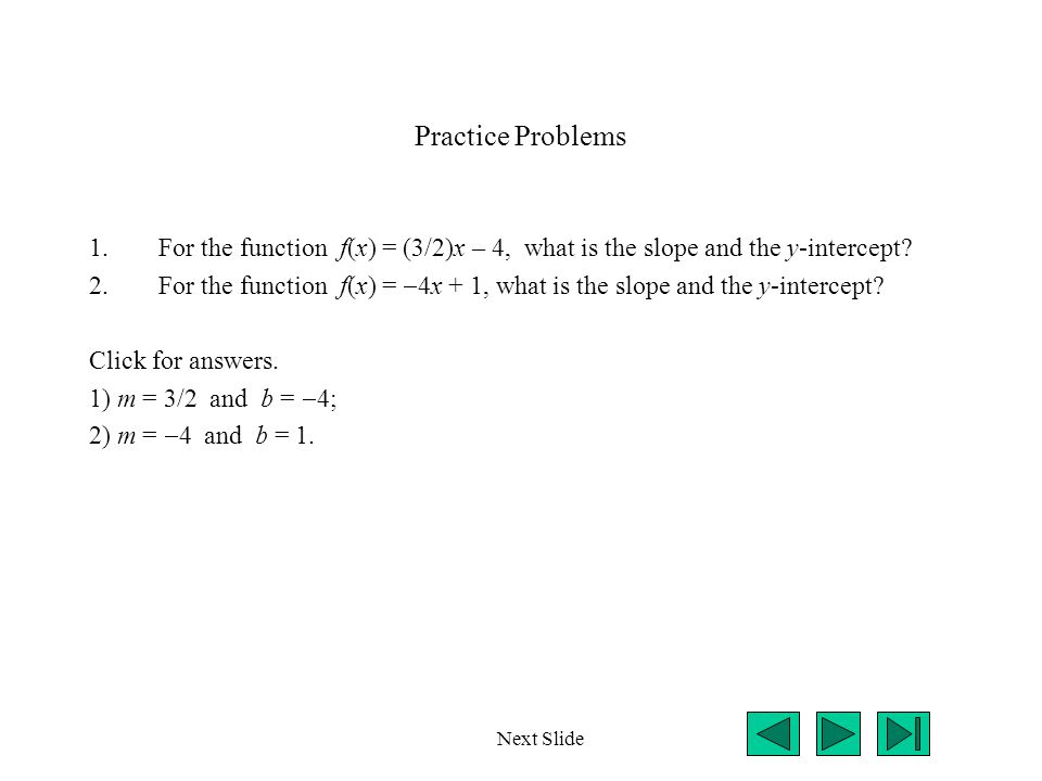 Practice Problems For the function f(x) = (3/2)x – 4, what is the slope and the y-intercept