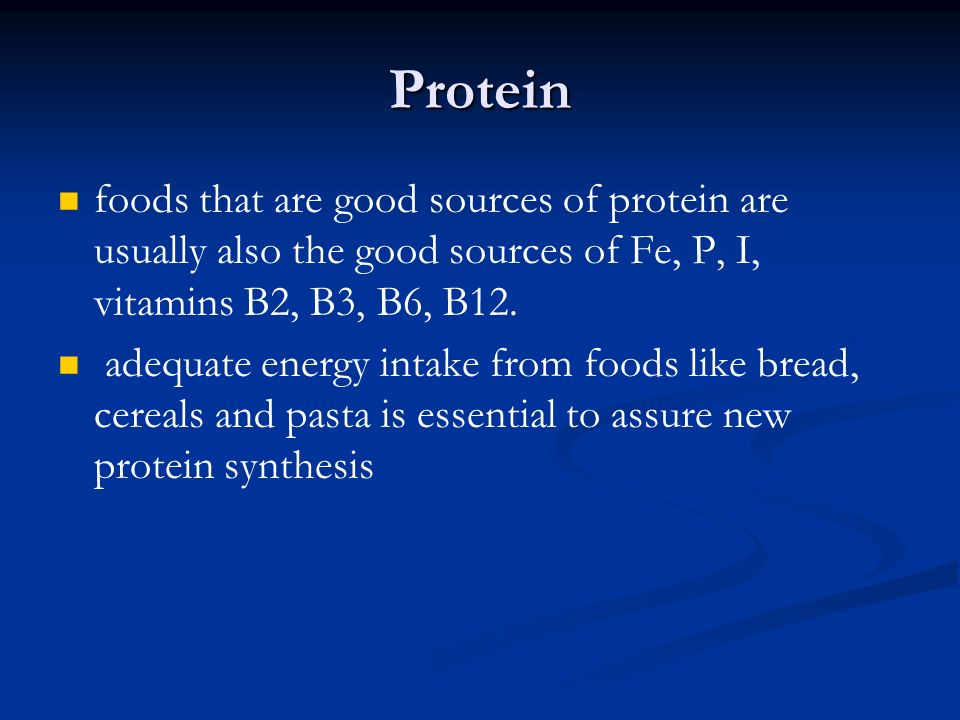 Protein foods that are good sources of protein are usually also the good sources of Fe, P, I, vitamins B2, B3, B6, B12.