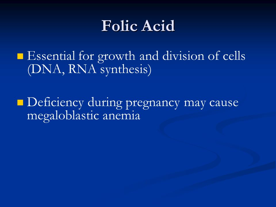 Folic Acid Essential for growth and division of cells (DNA, RNA synthesis) Deficiency during pregnancy may cause megaloblastic anemia.