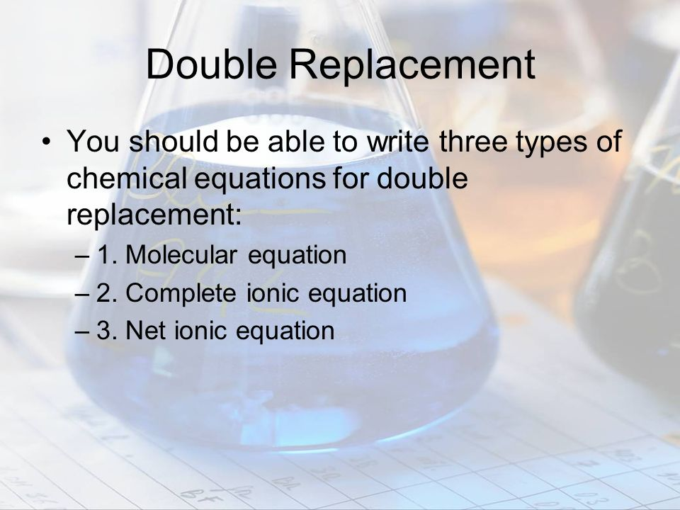 Double Replacement You should be able to write three types of chemical equations for double replacement:
