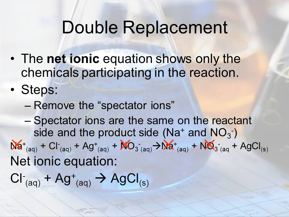 Double Replacement The net ionic equation shows only the chemicals participating in the reaction. Steps: