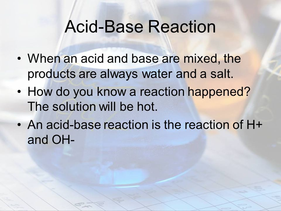 Acid-Base Reaction When an acid and base are mixed, the products are always water and a salt.