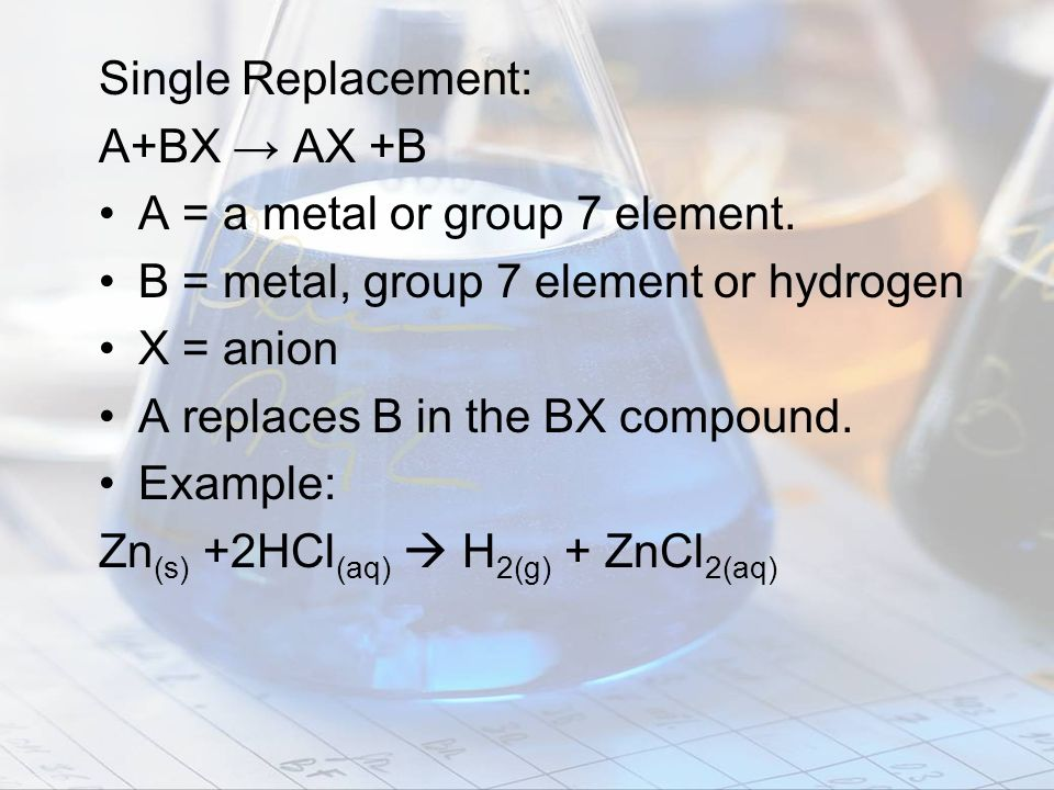 Single Replacement: A+BX → AX +B. A = a metal or group 7 element. B = metal, group 7 element or hydrogen.